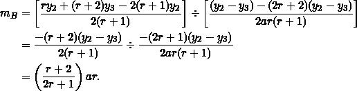 \begin{equation*} \begin{split} m_B&=\left[\frac{ry_2+(r+2)y_3-2(r+1)y_2}{2(r+1)}\right]\div\left[\frac{(y_2-y_3)-(2r+2)(y_2-y_3)}{2ar(r+1)}\right]\\ &=\frac{-(r+2)(y_2-y_3)}{2(r+1)}\div\frac{-(2r+1)(y_2-y_3)}{2ar(r+1)}\\ &=\left(\frac{r+2}{2r+1}\right)ar. \end{split} \end{equation*}