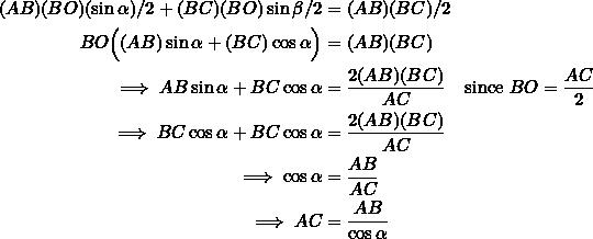 \begin{equation*} \begin{split} (AB)(BO)(\sin\alpha)/2+(BC)(BO)\sin\beta/2&=(AB)(BC)/2\\ BO\Big((AB)\sin\alpha+(BC)\cos\alpha\Big)&=(AB)(BC)\\ \implies AB\sin\alpha+BC\cos\alpha&=\frac{2(AB)(BC)}{AC}\quad\textrm{since}~BO=\frac{AC}{2}\\ \implies BC\cos\alpha+BC\cos\alpha&=\frac{2(AB)(BC)}{AC}\\ \implies \cos\alpha&=\frac{AB}{AC}\\ \implies AC&=\frac{AB}{\cos\alpha} \end{split} \end{equation*}