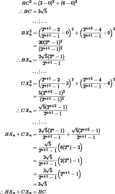 \begin{equation*} \begin{split} BC^2&=(3-0)^2+(6-0)^2\\ \therefore BC&=3\sqrt{5}\\ &\cdots\vdots\cdots\\ BX_{n}^2&=\Big(\frac{2^{n+1}-2}{2^{n+1}-1}-0\Big)^2+\Big(\frac{2^{n+2}-4}{2^{n+1}-1}-0\Big)^2\\ &=\frac{20(2^n-1)^2}{(2^{n+1}-1)^2}\\ \therefore BX_{n}&=\frac{2\sqrt{5}(2^n-1)}{2^{n+1}-1}\\ &\cdots\vdots\cdots\\ CX_{n}^2&=\Big(\frac{2^{n+1}-2}{2^{n+1}-1}-3\Big)^2+\Big(\frac{2^{n+2}-4}{2^{n+1}-1}-6\Big)^2\\ &=\frac{5(2^{n+2}-1)^2}{(2^{n+1}-1)^2}\\ \therefore CX_{n}&=\frac{\sqrt{5}(2^{n+2}-1)}{2^{n+1}-1}\\ &\cdots\vdots\cdots\\ BX_{n}+CX_{n}&=\frac{2\sqrt{5}(2^n-1)}{2^{n+1}-1}+\frac{\sqrt{5}(2^{n+2}-1)}{2^{n+1}-1}\\ &=\frac{\sqrt{5}}{2^{n+1}-1}\Big(6(2^n)-3\Big)\\ &=\frac{3\sqrt{5}}{2^{n+1}-1}\Big(2(2^n)-1\Big)\\ &=\frac{3\sqrt{5}}{2^{n+1}-1}\Big(2^{n+1}-1\Big)\\ &=3\sqrt{5}\\ \therefore BX_{n}+CX_{n}&=BC \end{split} \end{equation*}