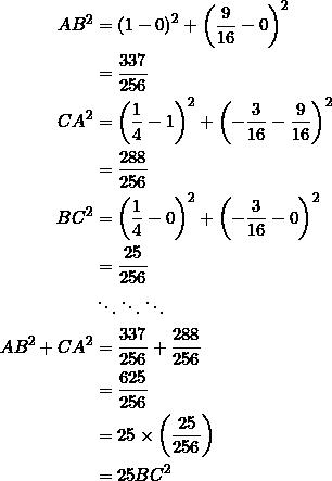 \begin{equation*} \begin{split} AB^2&=\left(1-0\right)^2+\left(\frac{9}{16}-0\right)^2\\ &=\frac{337}{256}\\ CA^2&=\left(\frac{1}{4}-1\right)^2+\left(-\frac{3}{16}-\frac{9}{16}\right)^2\\ &=\frac{288}{256}\\ BC^2&=\left(\frac{1}{4}-0\right)^2+\left(-\frac{3}{16}-0\right)^2\\ &=\frac{25}{256}\\ &\ddots\ddots\ddots\\ AB^2+CA^2&=\frac{337}{256}+\frac{288}{256}\\ &=\frac{625}{256}\\ &=25\times\left(\frac{25}{256}\right)\\ &=25BC^2 \end{split} \end{equation*}