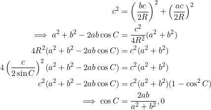 \begin{equation*} \begin{split} c^2&=\left(\frac{bc}{2R}\right)^2+\left(\frac{ac}{2R}\right)^2\\ \implies a^2+b^2-2ab\cos C&=\frac{c^2}{4R^2}(a^2+b^2)\\ 4R^2(a^2+b^2-2ab\cos C)&=c^2(a^2+b^2)\\ 4\left(\frac{c}{2\sin C}\right)^2(a^2+b^2-2ab\cos C)&=c^2(a^2+b^2)\\ c^2(a^2+b^2-2ab\cos C)&=c^2(a^2+b^2)(1-\cos^2 C)\\ \implies \cos C&=\frac{2ab}{a^2+b^2},0\\ \end{split} \end{equation*}