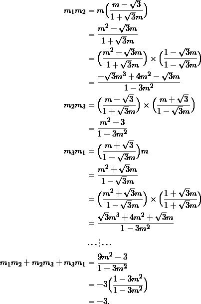 \begin{equation*} \begin{split} m_{1}m_{2}&=m\Big(\frac{m-\sqrt{3}}{1+\sqrt{3}m}\Big)\\ &=\frac{m^2-\sqrt{3}m}{1+\sqrt{3}m}\\ &=\Big(\frac{m^2-\sqrt{3}m}{1+\sqrt{3}m}\Big)\times\Big(\frac{1-\sqrt{3}m}{1-\sqrt{3}m}\Big)\\ &=\frac{-\sqrt{3}m^3+4m^2-\sqrt{3}m}{1-3m^2}\\ m_{2}m_{3}&=\Big(\frac{m-\sqrt{3}}{1+\sqrt{3}m}\Big)\times\Big(\frac{m+\sqrt{3}}{1-\sqrt{3}m}\Big)\\ &=\frac{m^2-3}{1-3m^2}\\ m_{3}m_{1}&=\Big(\frac{m+\sqrt{3}}{1-\sqrt{3}m}\Big)m\\ &=\frac{m^2+\sqrt{3}m}{1-\sqrt{3}m}\\ &=\Big(\frac{m^2+\sqrt{3}m}{1-\sqrt{3}m}\Big)\times\Big(\frac{1+\sqrt{3}m}{1+\sqrt{3}m}\Big)\\ &=\frac{\sqrt{3}m^3+4m^2+\sqrt{3}m}{1-3m^2}\\ &\cdots\vdots\cdots\\ m_{1}m_{2}+m_{2}m_{3}+m_{3}m_{1}&=\frac{9m^2-3}{1-3m^2}\\ &=-3\Big(\frac{1-3m^2}{1-3m^2}\Big)\\ &=-3. \end{split} \end{equation}