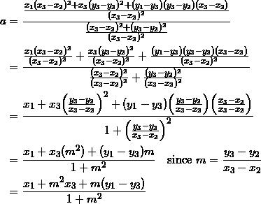 \begin{equation*} \begin{split} a&=\frac{\frac{x_1(x_3-x_2)^2+x_3(y_3-y_2)^2+(y_1-y_3)(y_3-y_2)(x_3-x_2)}{(x_3-x_2)^2}}{\frac{(x_3-x_2)^2+(y_3-y_2)^2}{(x_3-x_2)^2}}\\ &=\frac{\frac{x_1(x_3-x_2)^2}{(x_3-x_2)^2}+\frac{x_3(y_3-y_2)^2}{(x_3-x_2)^2}+\frac{(y_1-y_3)(y_3-y_2)(x_3-x_2)}{(x_3-x_2)^2}}{\frac{(x_3-x_2)^2}{(x_3-x_2)^2}+\frac{(y_3-y_2)^2}{(x_3-x_2)^2}}\\ &=\frac{x_1+x_3\Big(\frac{y_3-y_2}{x_3-x_2}\Big)^2+(y_1-y_3)\Big(\frac{y_3-y_2}{x_3-x_2}\Big)\Big(\frac{x_3-x_2}{x_3-x_2}\Big)}{1+\Big(\frac{y_3-y_2}{x_3-x_2}\Big)^2}\\ &=\frac{x_1+x_3(m^2)+(y_1-y_3)m}{1+m^2}\quad\textrm{since}~m=\frac{y_3-y_2}{x_3-x_2}\\ &=\frac{x_1+m^2x_3+m(y_1-y_3)}{1+m^2} \end{split} \end{equation}