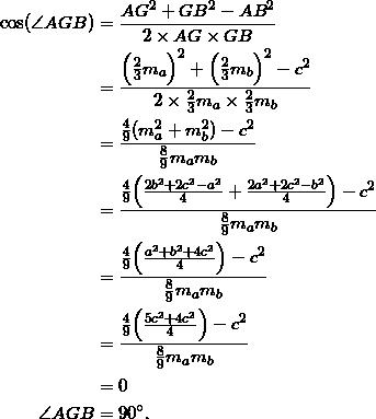\begin{equation*} \begin{split} \cos(\angle AGB)&=\frac{AG^2+GB^2-AB^2}{2\times AG\times GB}\\ &=\frac{\Big(\frac{2}{3}m_{a}\Big)^2+\Big(\frac{2}{3}m_{b}\Big)^2-c^2}{2\times \frac{2}{3}m_{a}\times\frac{2}{3}m_{b} }\\ &=\frac{\frac{4}{9}(m_{a}^2+m_{b}^2)-c^2}{\frac{8}{9}m_{a}m_{b}}\\ &=\frac{\frac{4}{9}\Big(\frac{2b^2+2c^2-a^2}{4}+\frac{2a^2+2c^2-b^2}{4}\Big)-c^2}{\frac{8}{9}m_{a}m_{b}}\\ &=\frac{\frac{4}{9}\Big(\frac{a^2+b^2+4c^2}{4}\Big)-c^2}{\frac{8}{9}m_{a}m_{b}}\\ &=\frac{\frac{4}{9}\Big(\frac{5c^2+4c^2}{4}\Big)-c^2}{\frac{8}{9}m_{a}m_{b}}\\ &=0\\ \angle AGB&=90^{\circ}. \end{split} \end{equation}