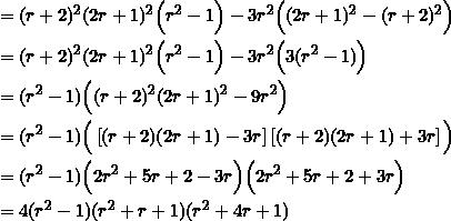 \begin{equation*} \begin{split} &=(r+2)^2(2r+1)^2\Big(r^2-1\Big)-3r^2\Big((2r+1)^2-(r+2)^2\Big)\\ &=(r+2)^2(2r+1)^2\Big(r^2-1\Big)-3r^2\Big(3(r^2-1)\Big)\\ &=(r^2-1)\Big((r+2)^2(2r+1)^2-9r^2\Big)\\ &=(r^2-1)\Big(\left[(r+2)(2r+1)-3r\right]\left[(r+2)(2r+1)+3r\right]\Big)\\ &=(r^2-1)\Big(2r^2+5r+2-3r\Big)\Big(2r^2+5r+2+3r\Big)\\ &=4(r^2-1)(r^2+r+1)(r^2+4r+1) \end{split} \end{equation*}