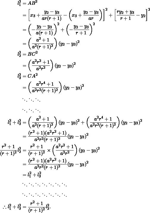 \begin{equation*} \begin{split} l_1^2&=AB^2\\ &=\left[x_3+\frac{y_2-y_3}{ar(r+1)}-\left(x_3+\frac{y_2-y_3}{ar}\right)\right]^2+\left[\frac{ry_2+y_3}{r+1}-y_2\right]^2\\ &=\left(-\frac{y_2-y_3}{a(r+1)}\right)^2+\left(-\frac{y_2-y_3}{r+1}\right)^2\\ &=\left(\frac{a^2+1}{a^2(r+1)^2}\right)(y_2-y_3)^2\\ l_2^2&=BC^2\\ &=\left(\frac{a^2r^2+1}{a^2r^2}\right)(y_2-y_3)^2\\ l_3^2&=CA^2\\ &=\left(\frac{a^2r^4+1}{a^2r^2(r+1)^2}\right)(y_2-y_3)^2\\ &\ddots\ddots\ddots\\ &\ddots\ddots\ddots\\ l_1^2+l_3^2&=\left(\frac{a^2+1}{a^2(r+1)^2}\right)(y_2-y_3)^2+\left(\frac{a^2r^4+1}{a^2r^2(r+1)^2}\right)(y_2-y_3)^2\\ &=\frac{(r^2+1)(a^2r^2+1)}{a^2r^2(r+1)^2}(y_2-y_3)^2\\ \frac{r^2+1}{(r+1)^2}l_2^2&=\frac{r^2+1}{(r+1)^2}\times\left(\frac{a^2r^2+1}{a^2r^2}\right)(y_2-y_3)^2\\ &=\frac{(r^2+1)(a^2r^2+1)}{a^2r^2(r+1)^2}(y_2-y_3)^2\\ &=l_1^2+l_3^2\\ &\ddots\ddots\ddots\ddots\ddots\ddots\ddots\\ &\ddots\ddots\ddots\ddots\ddots\ddots\ddots\\ \therefore l_1^2+l_3^2&=\frac{r^2+1}{(r+1)^2}l_2^2. \end{split} \end{equation*}