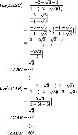 \begin{equation*} \begin{split} \tan(\angle ABC)&=\Big \frac{-2-\sqrt{3}-1}{1+(-2-\sqrt{3})(1)} \Big \\ &=\Big \frac{-3-\sqrt{3}}{-1-\sqrt{3}}\Big \\ &=\Big \frac{-3-\sqrt{3}}{-1-\sqrt{3}}\times\Big(\frac{-1+\sqrt{3}}{-1+\sqrt{3}}\Big)\Big \\ &=\Big \frac{3-3\sqrt{3}+\sqrt{3}-3}{1-3}\Big \\ &=\Big \frac{-2\sqrt{3}}{-2}\Big \\ &=\sqrt{3}\\ \therefore \angle ABC&=60^{\circ}\\ &\cdots\vdots\cdots\\ \tan(\angle CAB)&=\Big \frac{-2+\sqrt{3}-(-2-\sqrt{3})}{1+(-2+\sqrt{3})(-2-\sqrt{3})}\Big \\ &=\Big \frac{2\sqrt{3}}{1+(4-3)}\Big \\ &=\sqrt{3}\\ \therefore \angle CAB&=60^{\circ}\\ &\cdots\vdots\cdots\\ \therefore\angle ACB&=60^{\circ}. \end{split} \end{equation}