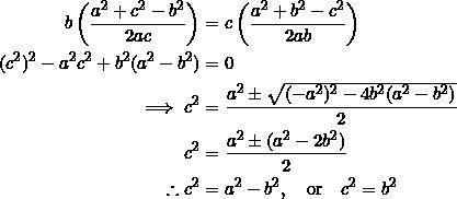 \begin{equation*} \begin{split} b\left(\frac{a^2+c^2-b^2}{2ac}\right) &=c\left(\frac{a^2+b^2-c^2}{2ab}\right)\\ (c^2)^2-a^2c^2+b^2(a^2-b^2)&=0\\ \implies c^2&=\frac{a^2\pm\sqrt{(-a^2)^2-4b^2(a^2-b^2)}}{2}\\ c^2&=\frac{a^2\pm(a^2-2b^2)}{2}\\ \therefore c^2&=a^2-b^2,\quad\textrm{or}\quad c^2=b^2\\ \end{split} \end{equation*}