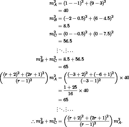 \begin{equation*} \begin{split} m_A^2&=(1--1)^2+(9-3)^2\\ &=40\\ m_B^2&=(-2-0.5)^2+(6-4.5)^2\\ &=8.5\\ m_C^2&=(0--0.5)^2+(0-7.5)^2\\ &=56.5\\ &\vdots\ddots\vdots\cdots\\ m_B^2+m_C^2&=8.5+56.5\\ &=65\\ \left(\frac{(r+2)^2+(2r+1)^2}{(r-1)^2}\right)m_A^2&=\left(\frac{(-3+2)^2+(-6+1)^2}{(-3-1)^2}\right)\times 40\\ &=\frac{1+25}{16}\times 40\\ &=65\\ &\vdots\ddots\vdots\cdots\\ \therefore m_B^2+m_C^2&=\left(\frac{(r+2)^2+(2r+1)^2}{(r-1)^2}\right)m_A^2. \end{split} \end{equation*}