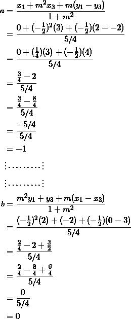 \begin{equation*} \begin{split} a&=\frac{x_1+m^2x_3+m(y_1-y_3)}{1+m^2}\\ &=\frac{0+(-\frac{1}{2})^2(3)+(-\frac{1}{2})(2--2)}{5/4}\\ &=\frac{0+(\frac{1}{4})(3)+(-\frac{1}{2})(4)}{5/4}\\ &=\frac{\frac{3}{4}-2}{5/4}\\ &=\frac{\frac{3}{4}-\frac{8}{4}}{5/4}\\ &=\frac{-5/4}{5/4}\\ &=-1\\ &\vdots\cdots\cdots\cdots\vdots\\ &\vdots\cdots\cdots\cdots\vdots\\ b&=\frac{m^2y_1+y_3+m(x_1-x_3)}{1+m^2}\\ &=\frac{(-\frac{1}{2})^2(2)+(-2)+(-\frac{1}{2})(0-3)}{5/4}\\ &=\frac{\frac{2}{4}-2+\frac{3}{2}}{5/4}\\ &=\frac{\frac{2}{4}-\frac{8}{4}+\frac{6}{4}}{5/4}\\ &=\frac{0}{5/4}\\ &=0 \end{split} \end{equation}