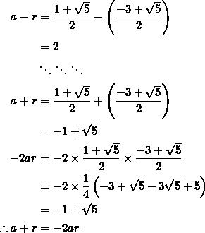 \begin{equation*} \begin{split} a-r&=\frac{1+\sqrt{5}}{2}-\left(\frac{-3+\sqrt{5}}{2}\right)\\ &=2\\ &\ddots\ddots\ddots\\ a+r&=\frac{1+\sqrt{5}}{2}+\left(\frac{-3+\sqrt{5}}{2}\right)\\ &=-1+\sqrt{5}\\ -2ar&=-2\times\frac{1+\sqrt{5}}{2}\times\frac{-3+\sqrt{5}}{2}\\ &=-2\times\frac{1}{4}\left(-3+\sqrt{5}-3\sqrt{5}+5\right)\\ &=-1+\sqrt{5}\\ \therefore a+r&=-2ar \end{split} \end{equation*}