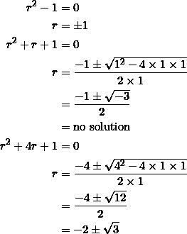 \begin{equation*} \begin{split} r^2-1&=0\\ r&=\pm 1\\ r^2+r+1&=0\\ r&=\frac{-1\pm\sqrt{1^2-4\times 1\times 1}}{2\times 1}\\ &=\frac{-1\pm\sqrt{-3}}{2}\\ &=\textrm{no solution}\\ r^2+4r+1&=0\\ r&=\frac{-4\pm\sqrt{4^2-4\times 1\times 1}}{2\times 1}\\ &=\frac{-4\pm\sqrt{12}}{2}\\ &=-2\pm\sqrt{3} \end{split} \end{equation*}
