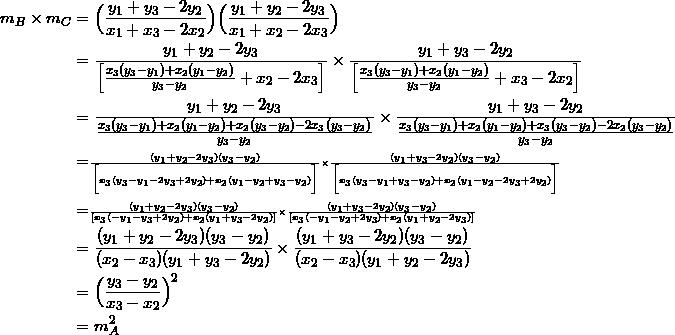 \begin{equation*} \begin{split} m_{B}\times m_{C}&=\Big(\frac{y_1+y_3-2y_2}{x_1+x_3-2x_2}\Big)\Big(\frac{y_1+y_2-2y_3}{x_1+x_2-2x_3}\Big)\\ &=\frac{y_1+y_2-2y_3}{\Big[\frac{x_3(y_3-y_1)+x_2(y_1-y_2)}{y_3-y_2}+x_2-2x_3\Big]}\times\frac{y_1+y_3-2y_2}{\Big[\frac{x_3(y_3-y_1)+x_2(y_1-y_2)}{y_3-y_2}+x_3-2x_2\Big]}\\ &=\frac{y_1+y_2-2y_3}{\frac{x_3(y_3-y_1)+x_2(y_1-y_2)+x_2(y_3-y_2)-2x_3(y_3-y_2)}{y_3-y_2}}\times\frac{y_1+y_3-2y_2}{\frac{x_3(y_3-y_1)+x_2(y_1-y_2)+x_3(y_3-y_2)-2x_2(y_3-y_2)}{y_3-y_2}}\\ &=\scriptscriptstyle\frac{(y_1+y_2-2y_3)(y_3-y_2)}{\Big[x_3(y_3-y_1-2y_3+2y_2)+x_2(y_1-y_2+y_3-y_2)\Big]}\times\frac{(y_1+y_3-2y_2)(y_3-y_2)}{\Big[x_3(y_3-y_1+y_3-y_2)+x_2(y_1-y_2-2y_3+2y_2)\Big]}\\ &=\scriptscriptstyle\frac{(y_1+y_2-2y_3)(y_3-y_2)}{[x_3(-y_1-y_3+2y_2)+x_2(y_1+y_3-2y_2)]}\times\frac{(y_1+y_3-2y_2)(y_3-y_2)}{[x_3(-y_1-y_2+2y_3)+x_2(y_1+y_2-2y_3)]}\\ &=\frac{(y_1+y_2-2y_3)(y_3-y_2)}{(x_2-x_3)(y_1+y_3-2y_2)}\times\frac{(y_1+y_3-2y_2)(y_3-y_2)}{(x_2-x_3)(y_1+y_2-2y_3)}\\ &=\Big(\frac{y_3-y_2}{x_3-x_2}\Big)^2\\ &=m_{A}^2 \end{split} \end{equation*}