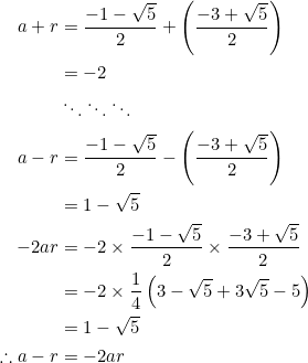 \begin{equation*} \begin{split} a+r&=\frac{-1-\sqrt{5}}{2}+\left(\frac{-3+\sqrt{5}}{2}\right)\\ &=-2\\ &\ddots\ddots\ddots\\ a-r&=\frac{-1-\sqrt{5}}{2}-\left(\frac{-3+\sqrt{5}}{2}\right)\\ &=1-\sqrt{5}\\ -2ar&=-2\times\frac{-1-\sqrt{5}}{2}\times\frac{-3+\sqrt{5}}{2}\\ &=-2\times\frac{1}{4}\left(3-\sqrt{5}+3\sqrt{5}-5\right)\\ &=1-\sqrt{5}\\ \therefore a-r&=-2ar \end{split} \end{equation*}