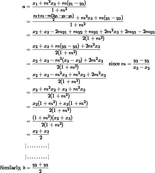 \begin{equation*} \begin{split} a&=\frac{x_1+m^2x_3+m(y_1-y_3)}{1+m^2}\\ &=\frac{\frac{x_2+x_3-m(2y_1-y_2-y_3)}{2}+m^2x_3+m(y_1-y_3)}{1+m^2}\\ &=\frac{x_2+x_3-2my_1+my_2+my_3+2m^2x_3+2my_1-2my_3}{2(1+m^2)}\\ &=\frac{x_2+x_3+m(y_2-y_3)+2m^2x_3}{2(1+m^2)}\\ &=\frac{x_2+x_3-m^2(x_3-x_2)+2m^2x_3}{2(1+m^2)}\quad\textrm{since}~m=\frac{y_3-y_2}{x_3-x_2}\\ &=\frac{x_2+x_3-m^2x_3+m^2x_2+2m^2x_3}{2(1+m^2)}\\ &=\frac{x_2+m^2x_2+x_3+m^2x_3}{2(1+m^2)}\\ &=\frac{x_2(1+m^2)+x_3(1+m^2)}{2(1+m^2)}\\ &=\frac{(1+m^2)(x_2+x_3)}{2(1+m^2)}\\ &=\frac{x_2+x_3}{2}\\ &\vdots\cdots\cdots\cdots\vdots\\ &\vdots\cdots\cdots\cdots\vdots\\ \textrm{Similarly,}~b&=\frac{y_2+y_3}{2} \end{split} \end{equation}