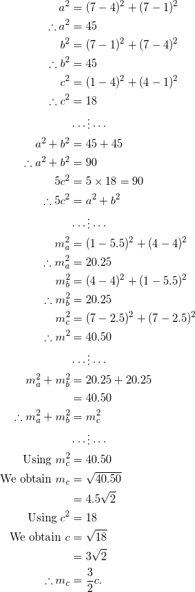 \begin{equation*} \begin{split} a^2&=(7-4)^2+(7-1)^2\\ \therefore a^2&=45\\ b^2&=(7-1)^2+(7-4)^2\\ \therefore b^2&=45\\ c^2&=(1-4)^2+(4-1)^2\\ \therefore c^2&=18\\ &\cdots\vdots\cdots\\ a^2+b^2&=45+45\\ \therefore a^2+b^2&=90\\ 5c^2&=5\times 18=90\\ \therefore 5c^2&=a^2+b^2\\ &\cdots\vdots\cdots\\ m_{a}^2&=(1-5.5)^2+(4-4)^2\\ \therefore m_{a}^2&=20.25\\ m_{b}^2&=(4-4)^2+(1-5.5)^2\\ \therefore m_{b}^2&=20.25\\ m_{c}^2&=(7-2.5)^2+(7-2.5)^2\\ \therefore m_{}^2&=40.50\\ &\cdots\vdots\cdots\\ m_{a}^2+m_{b}^2&=20.25+20.25\\ &=40.50\\ \therefore m_{a}^2+m_{b}^2&=m_{c}^2\\ &\cdots\vdots\cdots\\ \textrm{Using}~m_{c}^2&=40.50\\ \textrm{We obtain}~m_{c}&=\sqrt{40.50}\\ &=4.5\sqrt{2}\\ \textrm{Using}~c^2&=18\\ \textrm{We obtain}~c&=\sqrt{18}\\ &=3\sqrt{2}\\ \therefore m_{c}&=\frac{3}{2}c. \end{split} \end{equation}