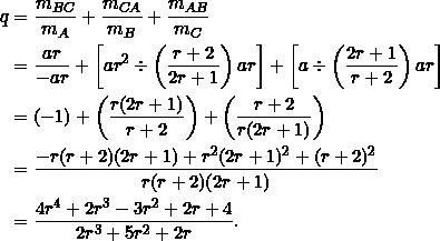 \begin{equation*} \begin{split} q&=\frac{m_{BC}}{m_A}+\frac{m_{CA}}{m_B}+\frac{m_{AB}}{m_C}\\ &=\frac{ar}{-ar}+\left[ar^2\div\left(\frac{r+2}{2r+1}\right)ar\right]+\left[a\div\left(\frac{2r+1}{r+2}\right)ar\right]\\ &=(-1)+\left(\frac{r(2r+1)}{r+2}\right)+\left(\frac{r+2}{r(2r+1)}\right)\\ &=\frac{-r(r+2)(2r+1)+r^2(2r+1)^2+(r+2)^2}{r(r+2)(2r+1)}\\ &=\frac{4r^4+2r^3-3r^2+2r+4}{2r^3+5r^2+2r}. \end{split} \end{equation*}