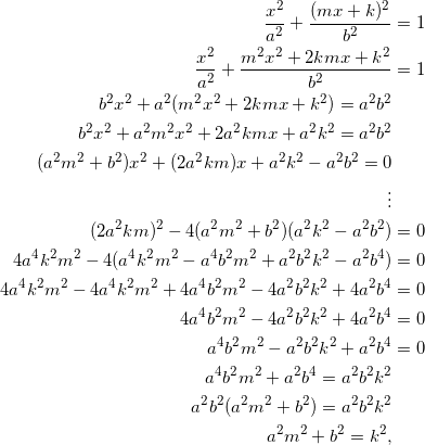 \begin{equation*} \begin{split} \frac{x^2}{a^2}+\frac{(mx+k)^2}{b^2}&=1\\ \frac{x^2}{a^2}+\frac{m^2x^2+2kmx+k^2}{b^2}&=1\\ b^2x^2+a^2(m^2x^2+2kmx+k^2)=a^2b^2&\\ b^2x^2+a^2m^2x^2+2a^2kmx+a^2k^2=a^2b^2&\\ (a^2m^2+b^2)x^2+(2a^2km)x+a^2k^2-a^2b^2=0&\\ \vdots&\\ (2a^2km)^2-4(a^2m^2+b^2)(a^2k^2-a^2b^2)&=0\\ 4a^4k^2m^2-4(a^4k^2m^2-a^4b^2m^2+a^2b^2k^2-a^2b^4)&=0\\ 4a^4k^2m^2-4a^4k^2m^2+4a^4b^2m^2-4a^2b^2k^2+4a^2b^4&=0\\ 4a^4b^2m^2-4a^2b^2k^2+4a^2b^4&=0\\ a^4b^2m^2-a^2b^2k^2+a^2b^4&=0\\ a^4b^2m^2+a^2b^4=a^2b^2k^2&\\ a^2b^2(a^2m^2+b^2)=a^2b^2k^2&\\ a^2m^2+b^2=k^2, \end{split} \end{equation}