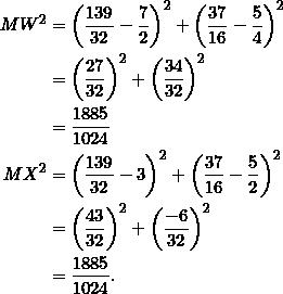 \begin{equation*} \begin{split} MW^2&=\left(\frac{139}{32}-\frac{7}{2}\right)^2+\left(\frac{37}{16}-\frac{5}{4}\right)^2\\ &=\left(\frac{27}{32}\right)^2+\left(\frac{34}{32}\right)^2\\ &=\frac{1885}{1024}\\ MX^2&=\left(\frac{139}{32}-3\right)^2+\left(\frac{37}{16}-\frac{5}{2}\right)^2\\ &=\left(\frac{43}{32}\right)^2+\left(\frac{-6}{32}\right)^2\\ &=\frac{1885}{1024}. \end{split} \end{equation*}