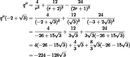 \begin{equation*} \begin{split} q''&=\frac{4}{r^3}+\frac{12}{(r+2)^3}-\frac{24}{(2r+1)^3}\\ q''(-2+\sqrt{3})&=\frac{4}{(-2+\sqrt{3})^3}+\frac{12}{(\sqrt{3})^3}-\frac{24}{(-3+2\sqrt{3})^3}\\ &=\frac{4}{-26+15\sqrt{3}}+\frac{12}{3\sqrt{3}}+\frac{24}{3\sqrt{3}(-26+15\sqrt{3})}\\ &=4(-26-15\sqrt{3})+\frac{4}{3}\sqrt{3}+\frac{8}{3}\sqrt{3}(-26-15\sqrt{3})\\ &=-224-128\sqrt{3} \end{split} \end{equation*}