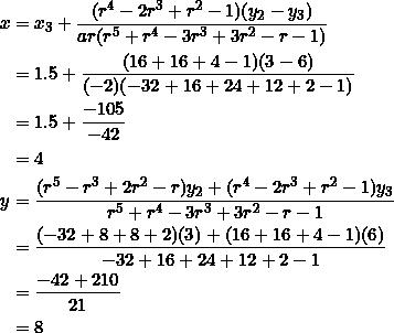 \begin{equation*} \begin{split} x&=x_3+\frac{(r^4-2r^3+r^2-1)(y_2-y_3)}{ar(r^5+r^4-3r^3+3r^2-r-1)}\\ &=1.5+\frac{(16+16+4-1)(3-6)}{(-2)(-32+16+24+12+2-1)}\\ &=1.5+\frac{-105}{-42}\\ &=4\\ y&=\frac{(r^5-r^3+2r^2-r)y_2+(r^4-2r^3+r^2-1)y_3}{r^5+r^4-3r^3+3r^2-r-1}\\ &=\frac{(-32+8+8+2)(3)+(16+16+4-1)(6)}{-32+16+24+12+2-1}\\ &=\frac{-42+210}{21}\\ &=8 \end{split} \end{equation*}