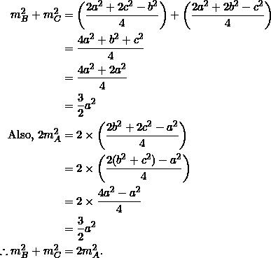 \begin{equation*} \begin{split} m_B^2+m_C^2&=\left(\frac{2a^2+2c^2-b^2}{4}\right)+\left(\frac{2a^2+2b^2-c^2}{4}\right)\\ &=\frac{4a^2+b^2+c^2}{4}\\ &=\frac{4a^2+2a^2}{4}\\ &=\frac{3}{2}a^2\\ \textrm{Also,}~2m_A^2&=2\times\left(\frac{2b^2+2c^2-a^2}{4}\right)\\ &=2\times\left(\frac{2(b^2+c^2)-a^2}{4}\right)\\ &=2\times\frac{4a^2-a^2}{4}\\ &=\frac{3}{2}a^2\\ \therefore m_B^2+m_C^2&=2m_A^2. \end{split} \end{equation*}