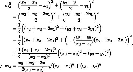 \begin{equation*} \begin{split} m_{a}^2&=\Big(\frac{x_2+x_3}{2}-x_1\Big)^2+\Big(\frac{y_2+y_3}{2}-y_1\Big)^2\\ &=\Big(\frac{x_2+x_3-2x_1}{2}\Big)^2+\Big(\frac{y_2+y_3-2y_1}{2}\Big)^2\\ &=\frac{1}{4}\Big((x_2+x_3-2x_1)^2+(y_2+y_3-2y_1)^2\Big)\\ &=\frac{1}{4}\Big[(x_2+x_3-2x_1)^2+\Big(-(\frac{y_3-y_2}{x_3-x_2})(x_2+x_3-2x_1)\Big)^2\Big]\\ &=\frac{1}{4}\frac{(x_2+x_3-2x_1)^2}{(x_3-x_2)^2}\Big((x_3-x_2)^2+(y_3-y_2)^2\Big)\\ \therefore m_{a}&=\frac{x_2+x_3-2x_1}{2(x_3-x_2)}\sqrt{(x_3-x_2)^2+(y_3-y_2)^2} \end{split} \end{equation}