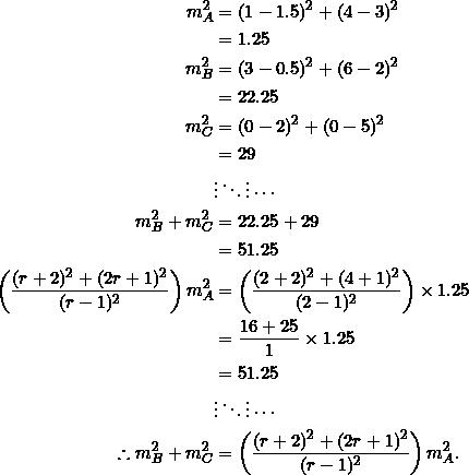 \begin{equation*} \begin{split} m_A^2&=(1-1.5)^2+(4-3)^2\\ &=1.25\\ m_B^2&=(3-0.5)^2+(6-2)^2\\ &=22.25\\ m_C^2&=(0-2)^2+(0-5)^2\\ &=29\\ &\vdots\ddots\vdots\cdots\\ m_B^2+m_C^2&=22.25+29\\ &=51.25\\ \left(\frac{(r+2)^2+(2r+1)^2}{(r-1)^2}\right)m_A^2&=\left(\frac{(2+2)^2+(4+1)^2}{(2-1)^2}\right)\times 1.25\\ &=\frac{16+25}{1}\times 1.25\\ &=51.25\\ &\vdots\ddots\vdots\cdots\\ \therefore m_B^2+m_C^2&=\left(\frac{(r+2)^2+(2r+1)^2}{(r-1)^2}\right)m_A^2. \end{split} \end{equation*}