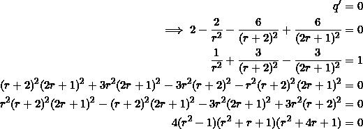 \begin{equation*} \begin{split} q'&=0\\ \implies 2-\frac{2}{r^2}-\frac{6}{(r+2)^2}+\frac{6}{(2r+1)^2}&=0\\ \frac{1}{r^2}+\frac{3}{(r+2)^2}-\frac{3}{(2r+1)^2}&=1\\ (r+2)^2(2r+1)^2+3r^2(2r+1)^2-3r^2(r+2)^2-r^2(r+2)^2(2r+1)^2&=0\\ r^2(r+2)^2(2r+1)^2-(r+2)^2(2r+1)^2-3r^2(2r+1)^2+3r^2(r+2)^2&=0\\ 4(r^2-1)(r^2+r+1)(r^2+4r+1)&=0 \end{split} \end{equation*}