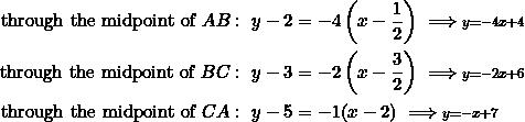 \begin{equation*} \begin{split} \textrm{through the midpoint of}~AB:~y-2&=-4\left(x-\frac{1}{2}\right)\implies \scriptstyle y=-4x+4\\ \textrm{through the midpoint of}~BC:~y-3&=-2\left(x-\frac{3}{2}\right)\implies \scriptstyle y=-2x+6\\ \textrm{through the midpoint of}~CA:~y-5&=-1(x-2)\implies \scriptstyle y=-x+7\\ \end{split} \end{equation*}