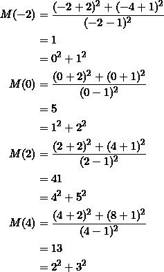 \begin{equation*} \begin{split} M(-2)&=\frac{(-2+2)^2+(-4+1)^2}{(-2-1)^2}\\ &=1\\ &=0^2+1^2\\ M(0)&=\frac{(0+2)^2+(0+1)^2}{(0-1)^2}\\ &=5\\ &=1^2+2^2\\ M(2)&=\frac{(2+2)^2+(4+1)^2}{(2-1)^2}\\ &=41\\ &=4^2+5^2\\ M(4)&=\frac{(4+2)^2+(8+1)^2}{(4-1)^2}\\ &=13\\ &=2^2+3^2 \end{split} \end{equation*}