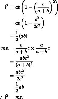 \begin{equation*} \begin{split} l^2&= ab\left(1-\left(\frac{c}{a+b}\right)^2\right)\\ &=ab\left(1-\frac{c^2}{2c^2}\right)\\ &=\frac{1}{2}(ab)\\ mn&=\frac{b}{a+b}c\times \frac{a}{a+b}c\\ &=\frac{abc^2}{(a+b)^2}\\ &=\frac{abc^2}{2c^2}\\ &=\frac{1}{2}ab\\ \therefore l^2&=mn \end{split} \end{equation*}