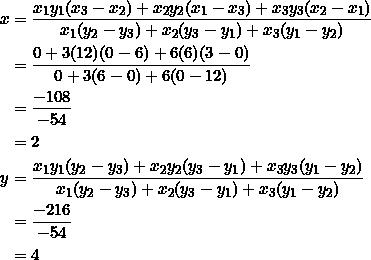 \begin{equation*} \begin{split} x&=\frac{x_1y_1(x_3-x_2)+x_2y_2(x_1-x_3)+x_3y_3(x_2-x_1)}{x_1(y_2-y_3)+x_2(y_3-y_1)+x_3(y_1-y_2)}\\ &=\frac{0+3(12)(0-6)+6(6)(3-0)}{0+3(6-0)+6(0-12)}\\ &=\frac{-108}{-54}\\ &=2\\ y&=\frac{x_1y_1(y_2-y_3)+x_2y_2(y_3-y_1)+x_3y_3(y_1-y_2)}{x_1(y_2-y_3)+x_2(y_3-y_1)+x_3(y_1-y_2)}\\ &=\frac{-216}{-54}\\ &=4 \end{split} \end{equation*}