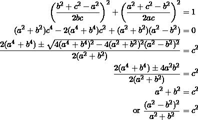 \begin{equation*} \begin{split} \left(\frac{b^2+c^2-a^2}{2bc}\right)^2+\left(\frac{a^2+c^2-b^2}{2ac}\right)^2&=1\\ (a^2+b^2)c^4-2(a^4+b^4)c^2+(a^2+b^2)(a^2-b^2)&=0\\ \frac{2(a^4+b^4)\pm\sqrt{4(a^4+b^4)^2-4(a^2+b^2)^2(a^2-b^2)^2}}{2(a^2+b^2)}&=c^2\\ \frac{2(a^4+b^4)\pm 4a^2b^2}{2(a^2+b^2)}&=c^2\\ a^2+b^2&=c^2\\ \textrm{or}~\frac{(a^2-b^2)^2}{a^2+b^2}&=c^2 \end{split} \end{equation*}