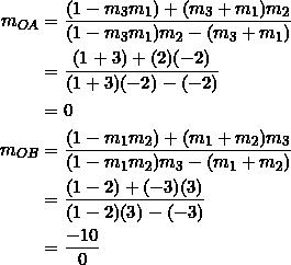 \begin{equation*} \begin{split} m_{OA}&=\frac{(1-m_3m_1)+(m_3+m_1)m_2}{(1-m_3m_1)m_2-(m_3+m_1)}\\ &=\frac{(1+3)+(2)(-2)}{(1+3)(-2)-(-2)}\\ &=0\\ m_{OB}&=\frac{(1-m_1m_2)+(m_1+m_2)m_3}{(1-m_1m_2)m_3-(m_1+m_2)}\\ &=\frac{(1-2)+(-3)(3)}{(1-2)(3)-(-3)}\\ &=\frac{-10}{0} \end{split} \end{equation*}