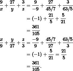 \begin{equation*} \begin{split} \frac{9}{x}+\frac{27}{y}+\frac{3}{z}&=\frac{9}{-9}+\frac{27}{45/7}+\frac{3}{63/5}\\ &=(-1)+\frac{21}{5}+\frac{5}{21}\\ &=\frac{361}{105}\\ \frac{x}{9}+\frac{y}{27}+\frac{z}{3}&=\frac{-9}{9}+\frac{45/7}{27}+\frac{63/5}{3}\\ &=(-1)+\frac{5}{21}=\frac{21}{5}\\ &=\frac{361}{105}. \end{split} \end{equation*}