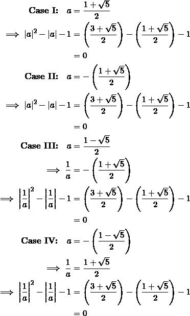 \begin{equation*} \begin{split} \textbf{Case I:}\quad a&=\frac{1+\sqrt{5}}{2}\ \implies |a|^2-|a|-1&=\left(\frac{3+\sqrt{5}}{2}\right)-\left(\frac{1+\sqrt{5}}{2}\right)-1\ &=0\ \textbf{Case II:}\quad a&=-\left(\frac{1+\sqrt{5}}{2}\right)\ \implies |a|^2-|a|-1&=\left(\frac{3+\sqrt{5}}{2}\right)-\left(\frac{1+\sqrt{5}}{2}\right)-1\ &=0\ \textbf{Case III:}\quad a&=\frac{1-\sqrt{5}}{2}\ \implies \frac{1}{a}&=-\left(\frac{1+\sqrt{5}}{2}\right)\ \implies\left|\frac{1}{a}\right|^2-\left|\frac{1}{a}\right|-1&=\left(\frac{3+\sqrt{5}}{2}\right)-\left(\frac{1+\sqrt{5}}{2}\right)-1\ &=0\ \textbf{Case IV:}\quad a&=-\left(\frac{1-\sqrt{5}}{2}\right)\ \implies \frac{1}{a}&=\frac{1+\sqrt{5}}{2}\ \implies\left|\frac{1}{a}\right|^2-\left|\frac{1}{a}\right|-1&=\left(\frac{3+\sqrt{5}}{2}\right)-\left(\frac{1+\sqrt{5}}{2}\right)-1\ &=0 \end{split} \end{equation*}