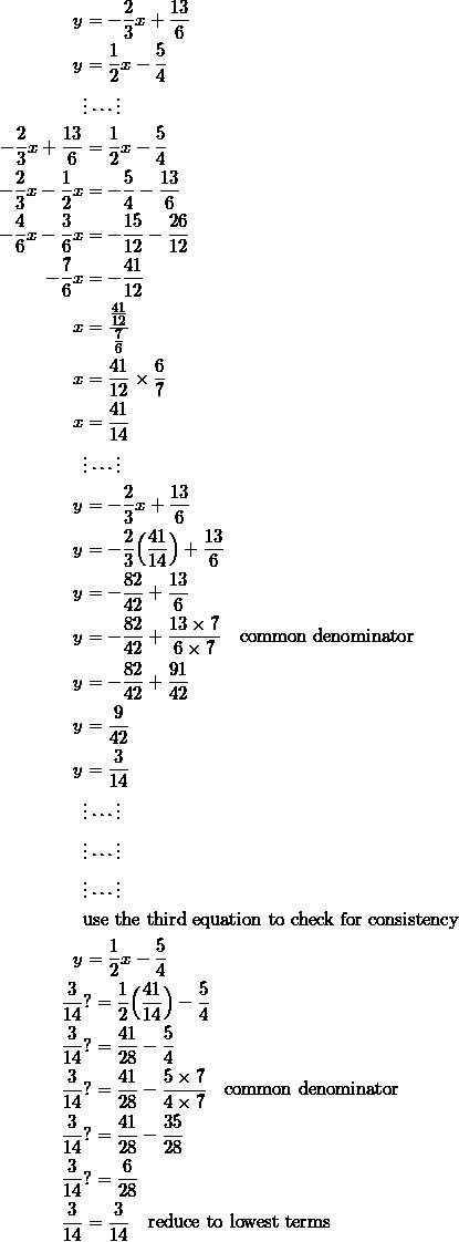 \begin{equation*} \begin{split} y&=-\frac{2}{3}x+\frac{13}{6}\\ y&=\frac{1}{2}x-\frac{5}{4}\\ &\vdots\cdots\vdots\\ -\frac{2}{3}x+\frac{13}{6}&=\frac{1}{2}x-\frac{5}{4}\\ -\frac{2}{3}x-\frac{1}{2}x&=-\frac{5}{4}-\frac{13}{6}\\ -\frac{4}{6}x-\frac{3}{6}x&=-\frac{15}{12}-\frac{26}{12}\\ -\frac{7}{6}x&=-\frac{41}{12}\\ x&=\frac{\frac{41}{12}}{\frac{7}{6}}\\ x&=\frac{41}{12}\times\frac{6}{7}\\ x&=\frac{41}{14}\\ &\vdots\cdots\vdots\\ y&=-\frac{2}{3}x+\frac{13}{6}\\ y&=-\frac{2}{3}\Big(\frac{41}{14}\Big)+\frac{13}{6}\\ y&=-\frac{82}{42}+\frac{13}{6}\\ y&=-\frac{82}{42}+\frac{13\times 7}{6\times 7}\quad\textrm{common denominator}\\ y&=-\frac{82}{42}+\frac{91}{42}\\ y&=\frac{9}{42}\\ y&=\frac{3}{14}\\ &\vdots\cdots\vdots\\ &\vdots\cdots\vdots\\ &\vdots\cdots\vdots\\ &\textrm{use the third equation to check for consistency}\\ y&=\frac{1}{2}x-\frac{5}{4}\\ \frac{3}{14}&?=\frac{1}{2}\Big(\frac{41}{14}\Big)-\frac{5}{4}\\ \frac{3}{14}&?=\frac{41}{28}-\frac{5}{4}\\ \frac{3}{14}&?=\frac{41}{28}-\frac{5\times 7}{4\times 7}\quad\textrm{common denominator}\\ \frac{3}{14}&?=\frac{41}{28}-\frac{35}{28}\\ \frac{3}{14}&?=\frac{6}{28}\\ \frac{3}{14}&=\frac{3}{14}\quad\textrm{reduce to lowest terms}\\ \end{split} \end{equation}