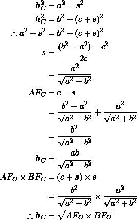 \begin{equation*} \begin{split} h_C^2&=a^2-s^2\\ h_C^2&=b^2-(c+s)^2\\ \therefore a^2-s^2&=b^2-(c+s)^2\\ s&=\frac{(b^2-a^2)-c^2}{2c}\\ &=\frac{a^2}{\sqrt{a^2+b^2}}\\ AF_C&=c+s\\ &=\frac{b^2-a^2}{\sqrt{a^2+b^2}}+\frac{a^2}{\sqrt{a^2+b^2}}\\ &=\frac{b^2}{\sqrt{a^2+b^2}}\\ h_C&=\frac{ab}{\sqrt{a^2+b^2}}\\ AF_C\times BF_C&=(c+s)\times s\\ &=\frac{b^2}{\sqrt{a^2+b^2}}\times \frac{a^2}{\sqrt{a^2+b^2}}\\ \therefore h_C&=\sqrt{AF_C\times BF_C} \end{split} \end{equation*}