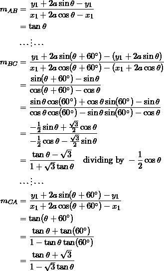 \begin{equation*} \begin{split} m_{AB}&=\frac{y_1+2a\sin\theta-y_1}{x_1+2a\cos\theta-x_1}\\ &=\tan\theta\\ &\cdots\vdots\cdots\\ m_{BC}&=\frac{y_{1}+2a\sin(\theta+60^{\circ})-(y_1+2a\sin\theta)}{x_1+2a\cos(\theta+60^{\circ})-(x_1+2a\cos\theta)}\\ &=\frac{\sin(\theta+60^{\circ})-\sin\theta}{\cos(\theta+60^{\circ})-\cos\theta}\\ &=\frac{\sin\theta\cos(60^{\circ})+\cos\theta\sin(60^{\circ})-\sin\theta}{\cos\theta\cos(60^{\circ})-\sin\theta\sin(60^{\circ})-\cos\theta}\\ &=\frac{-\frac{1}{2}\sin\theta+\frac{\sqrt{3}}{2}\cos\theta}{-\frac{1}{2}\cos\theta-\frac{\sqrt{3}}{2}\sin\theta}\\ &=\frac{\tan\theta-\sqrt{3}}{1+\sqrt{3}\tan\theta}\quad\textrm{dividing by}~-\frac{1}{2}\cos\theta\\ &\cdots\vdots\cdots\\ m_{CA}&=\frac{y_1+2a\sin(\theta+60^{\circ})-y_1}{x_1+2a\cos(\theta+60^{\circ})-x_1}\\ &=\tan(\theta+60^{\circ})\\ &=\frac{\tan\theta+\tan(60^{\circ})}{1-\tan\theta\tan(60^{\circ})}\\ &=\frac{\tan\theta+\sqrt{3}}{1-\sqrt{3}\tan\theta} \end{split} \end{equation}
