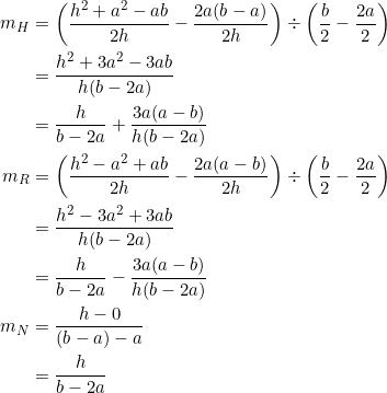 \begin{equation*} \begin{split} m_H&=\left(\frac{h^2+a^2-ab}{2h}-\frac{2a(b-a)}{2h}\right)\div\left(\frac{b}{2}-\frac{2a}{2}\right)\\ &=\frac{h^2+3a^2-3ab}{h(b-2a)}\\ &=\frac{h}{b-2a}+\frac{3a(a-b)}{h(b-2a)}\\ m_R&=\left(\frac{h^2-a^2+ab}{2h}-\frac{2a(a-b)}{2h}\right)\div\left(\frac{b}{2}-\frac{2a}{2}\right)\\ &=\frac{h^2-3a^2+3ab}{h(b-2a)}\\ &=\frac{h}{b-2a}-\frac{3a(a-b)}{h(b-2a)}\\ m_N&=\frac{h-0}{(b-a)-a}\\ &=\frac{h}{b-2a} \end{split} \end{equation*}