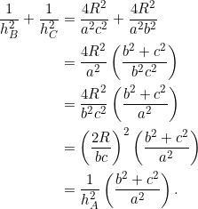 \begin{equation*} \begin{split} \frac{1}{h_B^2}+\frac{1}{h_C^2}&=\frac{4R^2}{a^2c^2}+\frac{4R^2}{a^2b^2}\\ &=\frac{4R^2}{a^2}\left(\frac{b^2+c^2}{b^2c^2}\right)\\ &=\frac{4R^2}{b^2c^2}\left(\frac{b^2+c^2}{a^2}\right)\\ &=\left(\frac{2R}{bc}\right)^2\left(\frac{b^2+c^2}{a^2}\right)\\ &=\frac{1}{h_A^2}\left(\frac{b^2+c^2}{a^2}\right). \end{split} \end{equation*}