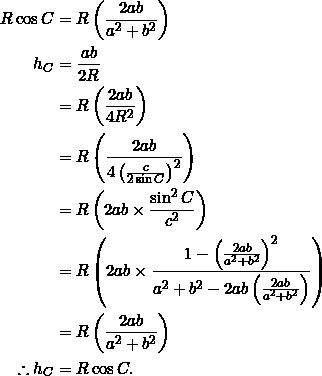 \begin{equation*} \begin{split} R\cos C&=R\left(\frac{2ab}{a^2+b^2}\right)\\ h_C&=\frac{ab}{2R}\\ &=R\left(\frac{2ab}{4R^2}\right)\\ &=R\left(\frac{2ab}{4\left(\frac{c}{2\sin C}\right)^2}\right)\\ &=R\left(2ab\times\frac{\sin^2 C}{c^2}\right)\\ &=R\left(2ab\times\frac{1-\left(\frac{2ab}{a^2+b^2}\right)^2}{a^2+b^2-2ab\left(\frac{2ab}{a^2+b^2}\right)}\right)\\ &=R\left(\frac{2ab}{a^2+b^2}\right)\\ \therefore h_C&=R\cos C. \end{split} \end{equation*}