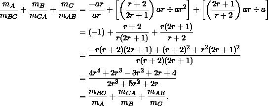 \begin{equation*} \begin{split} \frac{m_{A}}{m_{BC}}+\frac{m_{B}}{m_{CA}}+\frac{m_{C}}{m_{AB}}&=\frac{-ar}{ar}+\left[\left(\frac{r+2}{2r+1}\right)ar\div ar^2\right]+\left[\left(\frac{2r+1}{r+2}\right)ar\div a\right]\\ &=(-1)+\frac{r+2}{r(2r+1)}+\frac{r(2r+1)}{r+2}\\ &=\frac{-r(r+2)(2r+1)+(r+2)^2+r^2(2r+1)^2}{r(r+2)(2r+1)}\\ &=\frac{4r^4+2r^3-3r^2+2r+4}{2r^3+5r^2+2r}\\ &=\frac{m_{BC}}{m_A}+\frac{m_{CA}}{m_B}+\frac{m_{AB}}{m_C}. \end{split} \end{equation*}