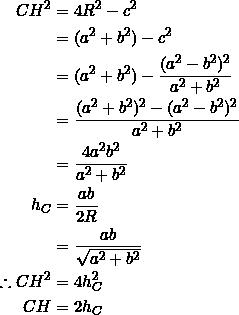 \begin{equation*} \begin{split} CH^2&=4R^2-c^2\\ &=(a^2+b^2)-c^2\\ &=(a^2+b^2)-\frac{(a^2-b^2)^2}{a^2+b^2}\\ &=\frac{(a^2+b^2)^2-(a^2-b^2)^2}{a^2+b^2}\\ &=\frac{4a^2b^2}{a^2+b^2}\\ h_C&=\frac{ab}{2R}\\ &=\frac{ab}{\sqrt{a^2+b^2}}\\ \therefore CH^2&=4h_C^2\\ CH&=2h_C \end{split} \end{equation*}