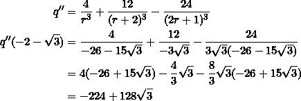 \begin{equation*} \begin{split} q''&=\frac{4}{r^3}+\frac{12}{(r+2)^3}-\frac{24}{(2r+1)^3}\\ q''(-2-\sqrt{3})&=\frac{4}{-26-15\sqrt{3}}+\frac{12}{-3\sqrt{3}}-\frac{24}{3\sqrt{3}(-26-15\sqrt{3})}\\ &=4(-26+15\sqrt{3})-\frac{4}{3}\sqrt{3}-\frac{8}{3}\sqrt{3}(-26+15\sqrt{3})\\ &=-224+128\sqrt{3} \end{split} \end{equation*}