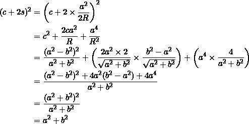 \begin{equation*} \begin{split} (c+2s)^2&=\left(c+2\times\frac{a^2}{2R}\right)^2\\ &=c^2+\frac{2ca^2}{R}+\frac{a^4}{R^2}\\ &=\frac{(a^2-b^2)^2}{a^2+b^2}+\left(\frac{2a^2\times 2}{\sqrt{a^2+b^2}}\times\frac{b^2-a^2}{\sqrt{a^2+b^2}}\right)+\left(a^4\times\frac{4}{a^2+b^2}\right)\\ &=\frac{(a^2-b^2)^2+4a^2(b^2-a^2)+4a^4}{a^2+b^2}\\ &=\frac{(a^2+b^2)^2}{a^2+b^2}\\ &=a^2+b^2 \end{split} \end{equation*}