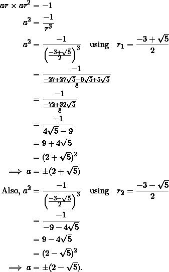 \begin{equation*} \begin{split} ar\times ar^2&=-1\\ a^2&=\frac{-1}{r^3}\\ a^2&=\frac{-1}{\left(\frac{-3+\sqrt{5}}{2}\right)^3}\quad\textrm{using}\quad r_1=\frac{-3+\sqrt{5}}{2}\\ &=\frac{-1}{\frac{-27+27\sqrt{5}-9\sqrt{5}+5\sqrt{5}}{8}}\\ &=\frac{-1}{\frac{-72+32\sqrt{5}}{8}}\\ &=\frac{-1}{4\sqrt{5}-9}\\ &=9+4\sqrt{5}\\ &=(2+\sqrt{5})^2\\ \implies a&=\pm(2+\sqrt{5})\\ \textrm{Also,}~a^2&=\frac{-1}{\left(\frac{-3-\sqrt{5}}{2}\right)^3}\quad\textrm{using}\quad r_2=\frac{-3-\sqrt{5}}{2}\\ &=\frac{-1}{-9-4\sqrt{5}}\\ &=9-4\sqrt{5}\\ &=(2-\sqrt{5})^2\\ \implies a&=\pm(2-\sqrt{5}). \end{split} \end{equation*}